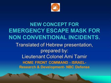 NEW CONCEPT FOR EMERGENCY ESCAPE MASK FOR NON CONVENTIONAL INCIDENTS. Translated of Hebrew presentation, prepared by: Lieutenant Colonel Ami Tamir HOME.