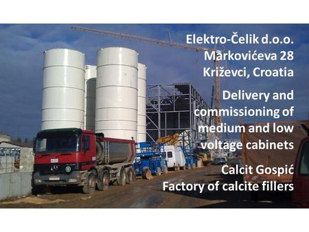 Calcit Gospić Factory of calcite fillers Delivery and commissioning of medium and low voltage cabinets Elektro-Čelik d.o.o. Markovićeva 28 Križevci, Croatia.