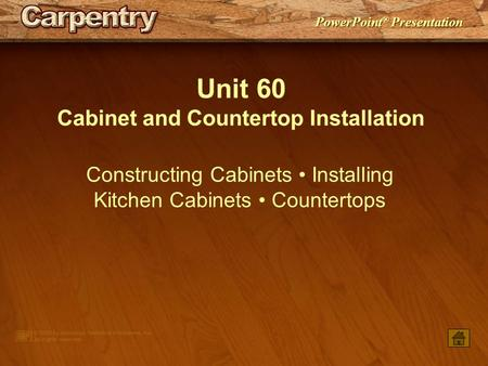 PowerPoint ® Presentation Unit 60 Cabinet and Countertop Installation Constructing Cabinets Installing Kitchen Cabinets Countertops.