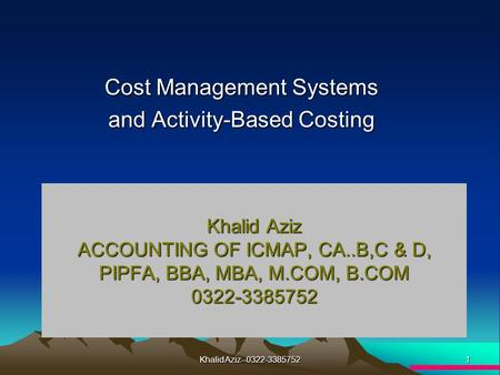 1 Khalid Aziz--0322-3385752 Cost Management Systems and Activity-Based Costing Khalid Aziz ACCOUNTING OF ICMAP, CA..B,C & D, PIPFA, BBA, MBA, M.COM, B.COM.