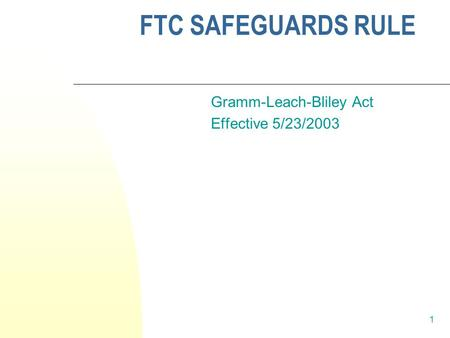 1 FTC SAFEGUARDS RULE Gramm-Leach-Bliley Act Effective 5/23/2003.