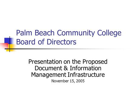 Palm Beach Community College Board of Directors Presentation on the Proposed Document & Information Management Infrastructure November 15, 2005.
