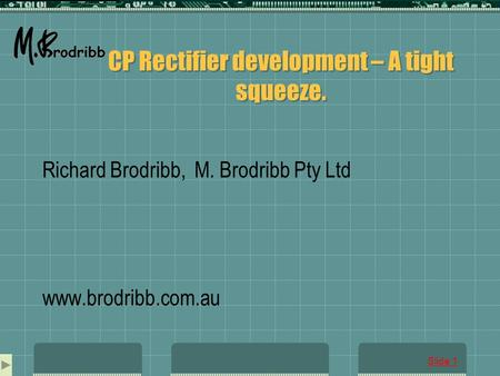 Slide 1 CP Rectifier development – A tight squeeze. Richard Brodribb, M. Brodribb Pty Ltd www.brodribb.com.au.