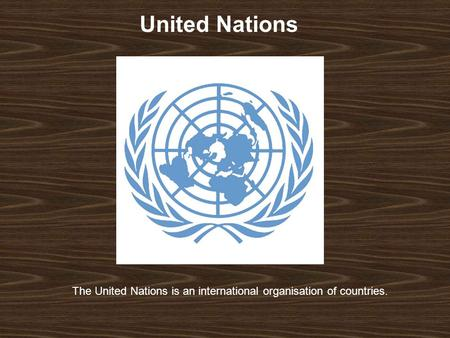 United Nations The United Nations is an international organisation of countries.