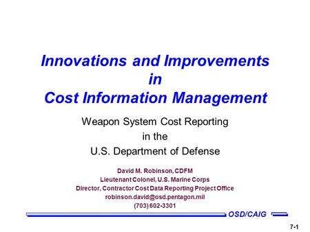 OSD/CAIG 7-1 Innovations and Improvements in Cost Information Management Weapon System Cost Reporting in the U.S. Department of Defense David M. Robinson,