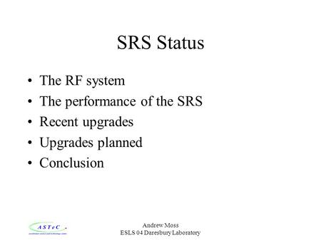 Andrew Moss ESLS 04 Daresbury Laboratory SRS Status The RF system The performance of the SRS Recent upgrades Upgrades planned Conclusion.