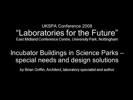 UKSPA Conference 2008 Laboratories for the Future East Midland Conference Centre, University Park, Nottingham Incubator Buildings in Science Parks – special.
