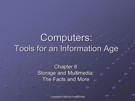 Copyright © 2003 by Prentice Hall Computers: Tools for an Information Age Chapter 6 Storage and Multimedia: The Facts and More.