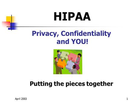 April 20031 Privacy, Confidentiality and YOU! Putting the pieces together HIPAA.