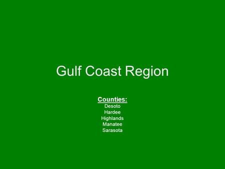 Gulf Coast Region Counties: Desoto Hardee Highlands Manatee Sarasota.
