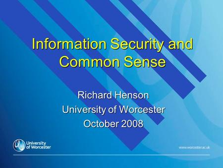 Information Security and Common Sense Richard Henson University of Worcester October 2008.