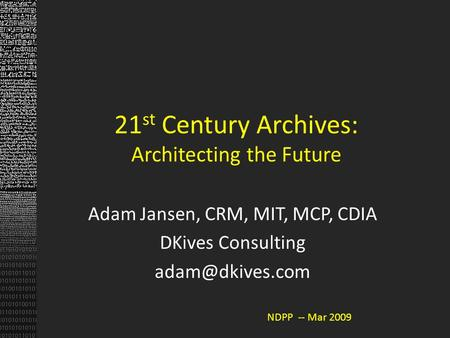 21 st Century Archives: Architecting the Future Adam Jansen, CRM, MIT, MCP, CDIA DKives Consulting NDPP -- Mar 2009.