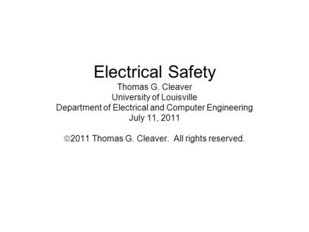Electrical Safety Thomas G. Cleaver University of Louisville Department of Electrical and Computer Engineering July 11, 2011 2011 Thomas G. Cleaver. All.