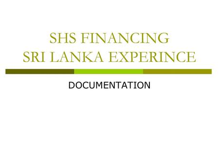 SHS FINANCING SRI LANKA EXPERINCE DOCUMENTATION. Why do we need documents ? Documents serves manifold purposes and documents are of different types In.