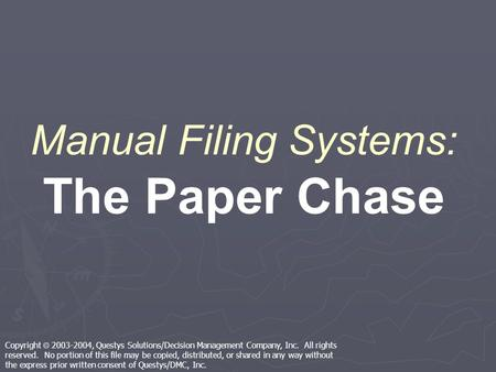 Manual Filing Systems: The Paper Chase Copyright 2003-2004, Questys Solutions/Decision Management Company, Inc. All rights reserved. No portion of this.