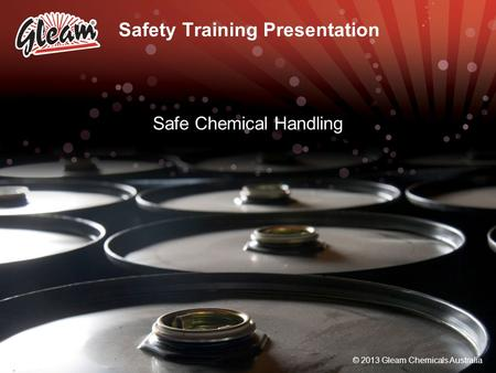 © 2013 Gleam Chemicals Australia Safety Training Presentation Safe Chemical Handling © 2013 Gleam Chemicals Australia.