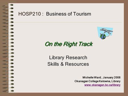 HOSP210 : Business of <strong>Tourism</strong> On the Right Track Library Research Skills & Resources Michelle Ward, January 2008 Okanagan College Kelowna, Library www.okanagan.bc.ca/library.