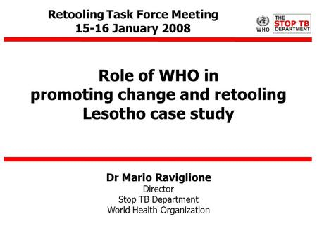 Dr Mario Raviglione Director Stop TB Department World Health Organization Role of WHO in promoting change and retooling Lesotho case study Retooling Task.