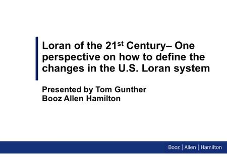 Loran of the 21 st Century– One perspective on how to define the changes in the U.S. Loran system Presented by Tom Gunther Booz Allen Hamilton.