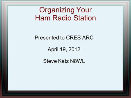 Organizing Your Ham Radio Station Presented to CRES ARC April 19, 2012 Steve Katz N8WL.