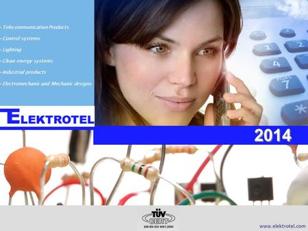 2014 www.elektrotel.com Telecommunication Products Control systems Lighting Clean energy systems Industrial products Electromechanic and Mechanic designs.