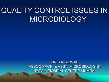 QUALITY CONTROL ISSUES IN MICROBIOLOGY DR.S.K.BISWAS ASSOC.PROF. & ASST. MICROBIOLOGIST TATA MEMORIAL CENTRE,MUMBAI.