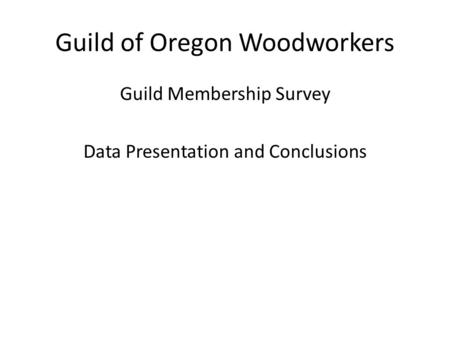 Guild of Oregon Woodworkers Guild Membership Survey Data Presentation and Conclusions.