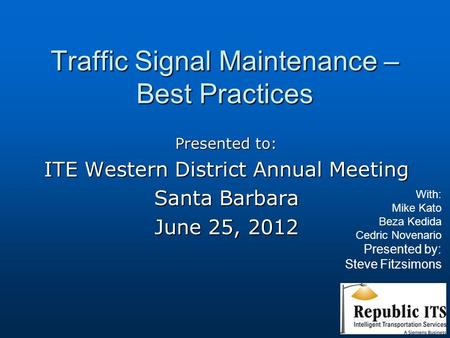 Traffic Signal Maintenance – Best Practices Presented to: ITE Western District Annual Meeting Santa Barbara June 25, 2012 With: Mike Kato Beza Kedida Cedric.