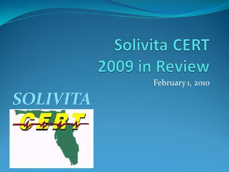 February 1, 2010 SOLIVITA. CERT Objectives To be able to respond effectively to disaster events in the Solivita community, by: Planning for them, based.