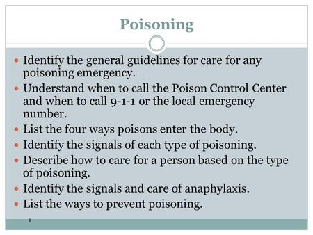 1 Poisoning Identify the general guidelines for care for any poisoning emergency. Understand when to call the Poison Control Center and when to call 9-1-1.