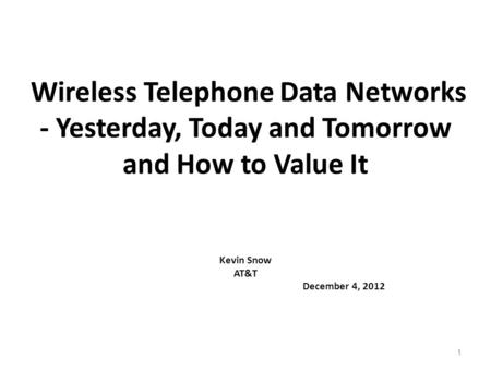 1 <strong>Wireless</strong> Telephone Data <strong>Networks</strong> - Yesterday, Today and Tomorrow and How to Value It Kevin Snow AT&T December 4, 2012.