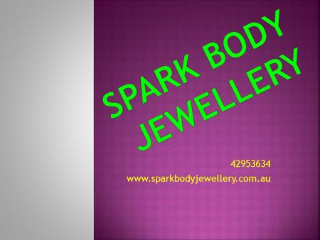 42953634 www.sparkbodyjewellery.com.au. WONT SOME NEW SPARKLING JEWELLERY TO ADD TO YOUR BODY OR COLLECTION? HAVE YOU SEEN SOMETHING IN THE PAST BUT.