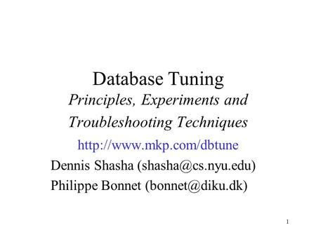 1 Database Tuning Principles, Experiments and Troubleshooting Techniques  Dennis Shasha Philippe Bonnet