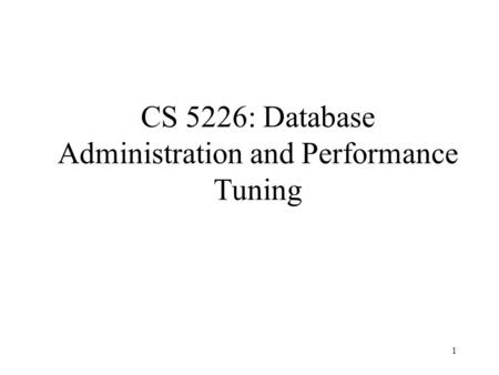 1 CS 5226: Database Administration and Performance Tuning.