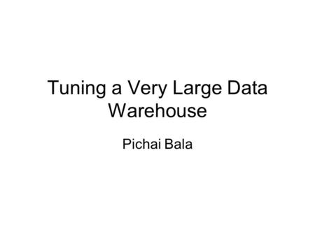 Tuning a Very Large Data Warehouse Pichai Bala. About Me Working in the IT industry for the past 17 years Working in Oracle since 1993. Working in Data.