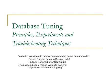 Database Tuning Principles, Experiments and Troubleshooting Techniques Baseado nos slides do tutorial com o mesmo nome da autoria de: Dennis Shasha