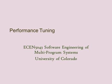 Performance Tuning ECEN5043 Software Engineering of Multi-Program Systems University of Colorado.