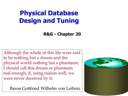 Physical Database Design and Tuning R&G - Chapter 20 Although the whole of this life were said to be nothing but a dream and the physical world nothing.