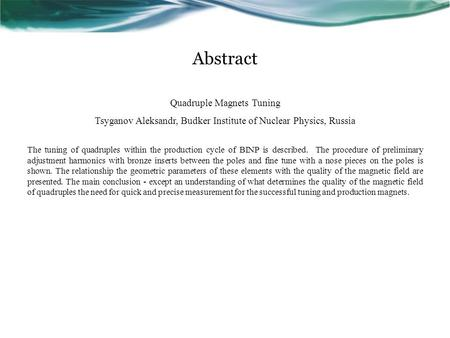 Abstract Quadruple Magnets Tuning Tsyganov Aleksandr, Budker Institute of Nuclear Physics, Russia The tuning of quadruples within the production cycle.