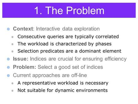 1. The Problem Context: Interactive data exploration Consecutive queries are typically correlated The workload is characterized by phases Selection predicates.