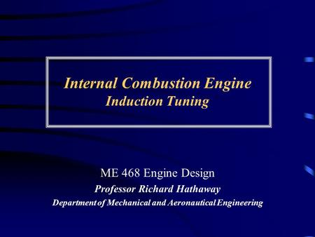 Internal Combustion Engine Induction Tuning ME 468 Engine Design Professor Richard Hathaway Department of Mechanical and Aeronautical Engineering.