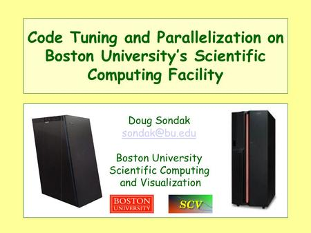 Code Tuning and Parallelization on Boston Universitys Scientific Computing Facility Doug Sondak Boston University Scientific Computing and.