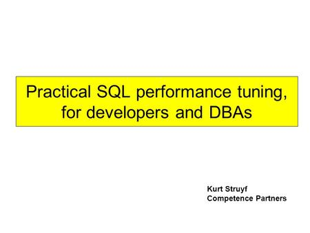 Practical SQL performance tuning, for developers and DBAs Kurt Struyf Competence Partners.