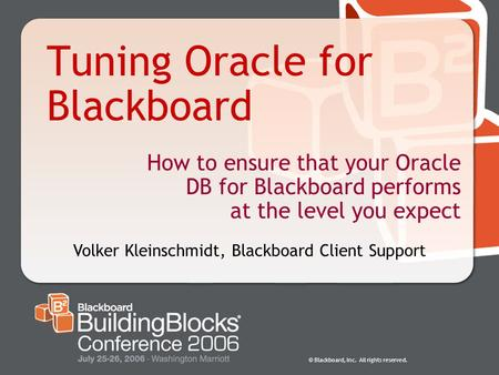 © Blackboard, Inc. All rights reserved. Tuning Oracle for Blackboard How to ensure that your Oracle DB for Blackboard performs at the level you expect.