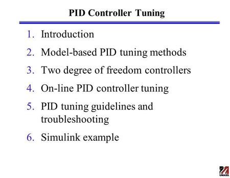 PID Controller Tuning 1.Introduction 2.Model-based PID tuning methods 3.Two degree of freedom controllers 4.On-line PID controller tuning 5.PID tuning.