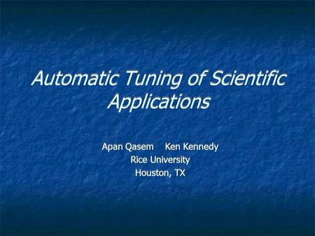 Automatic Tuning of Scientific Applications Apan Qasem Ken Kennedy Rice University Houston, TX Apan Qasem Ken Kennedy Rice University Houston, TX.