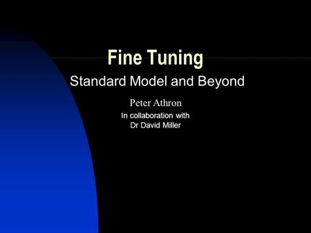 Fine Tuning Standard Model and Beyond Peter Athron Dr David Miller In collaboration with.
