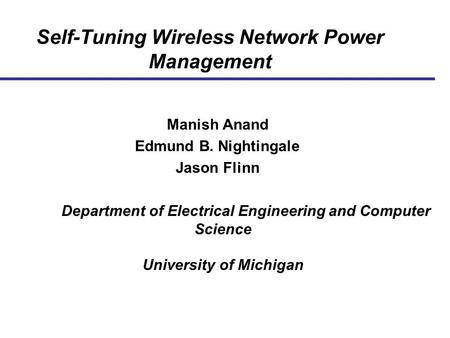 Self-Tuning Wireless Network Power Management Manish Anand Edmund B. Nightingale Jason Flinn Department of Electrical Engineering and Computer Science.