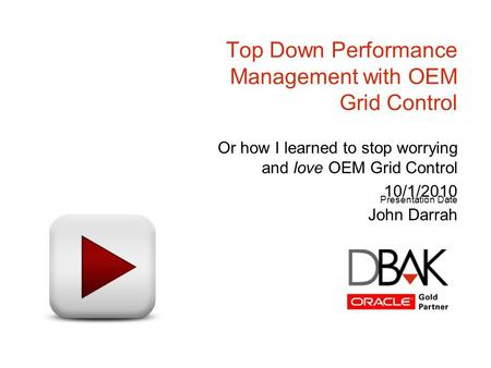 Presentation Date Top Down Performance Management with OEM Grid Control Or how I learned to stop worrying and love OEM Grid Control 10/1/2010 John Darrah.