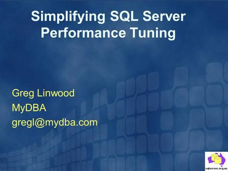 Simplifying SQL Server Performance Tuning Greg Linwood MyDBA